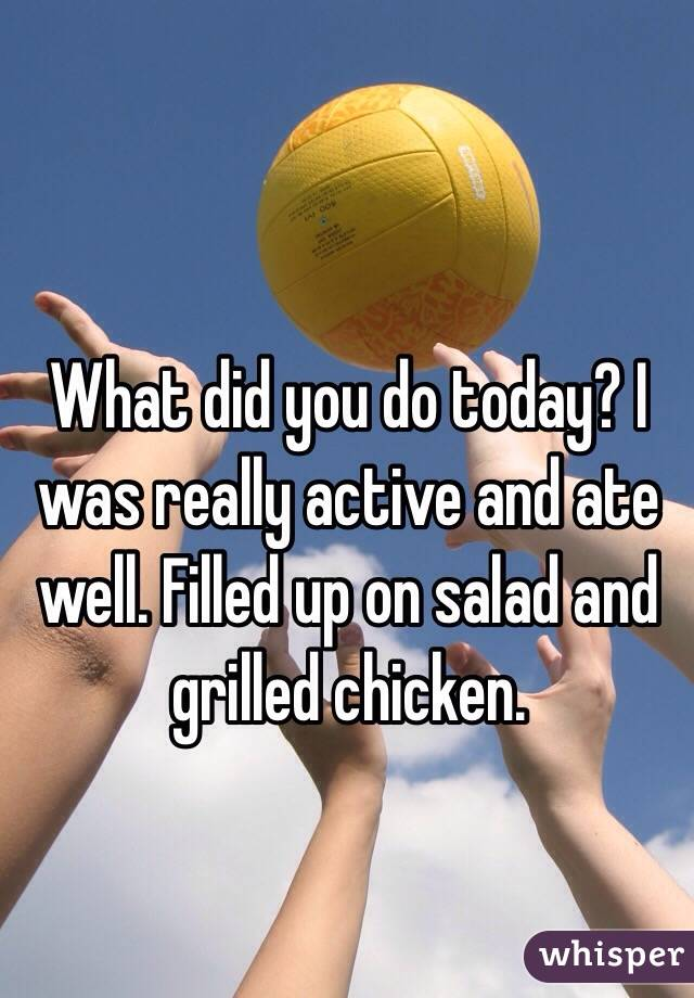 What did you do today? I was really active and ate well. Filled up on salad and grilled chicken.