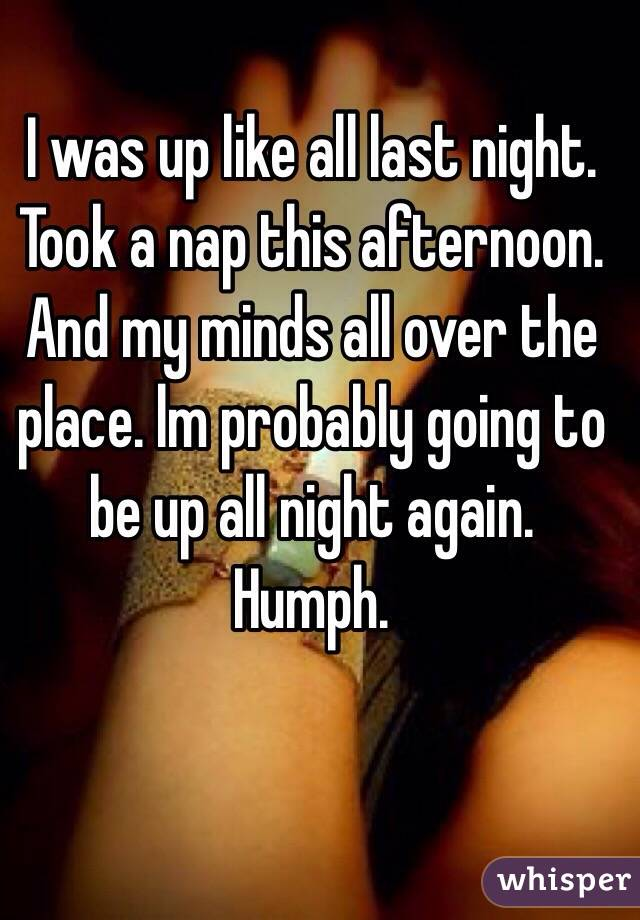 I was up like all last night. Took a nap this afternoon. And my minds all over the place. lm probably going to be up all night again. Humph.