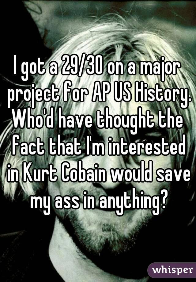I got a 29/30 on a major project for AP US History. Who'd have thought the fact that I'm interested in Kurt Cobain would save my ass in anything?