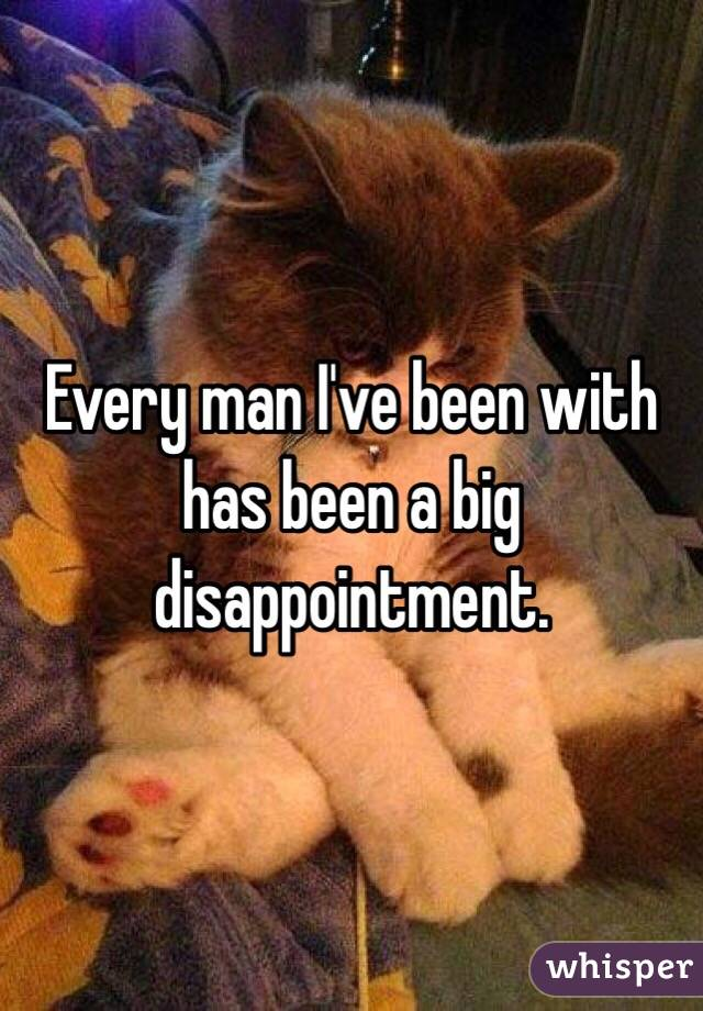 Every man I've been with has been a big disappointment.