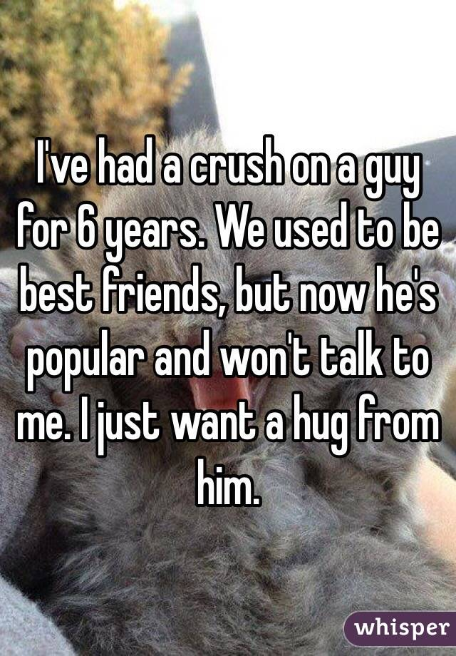 I've had a crush on a guy for 6 years. We used to be best friends, but now he's popular and won't talk to me. I just want a hug from him.