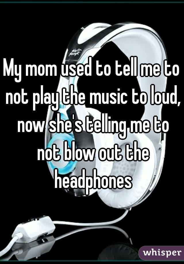 My mom used to tell me to not play the music to loud, now she's telling me to not blow out the headphones