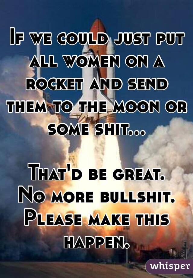 If we could just put all women on a rocket and send them to the moon or some shit...  That'd be great. No more bullshit. Please make this happen.
