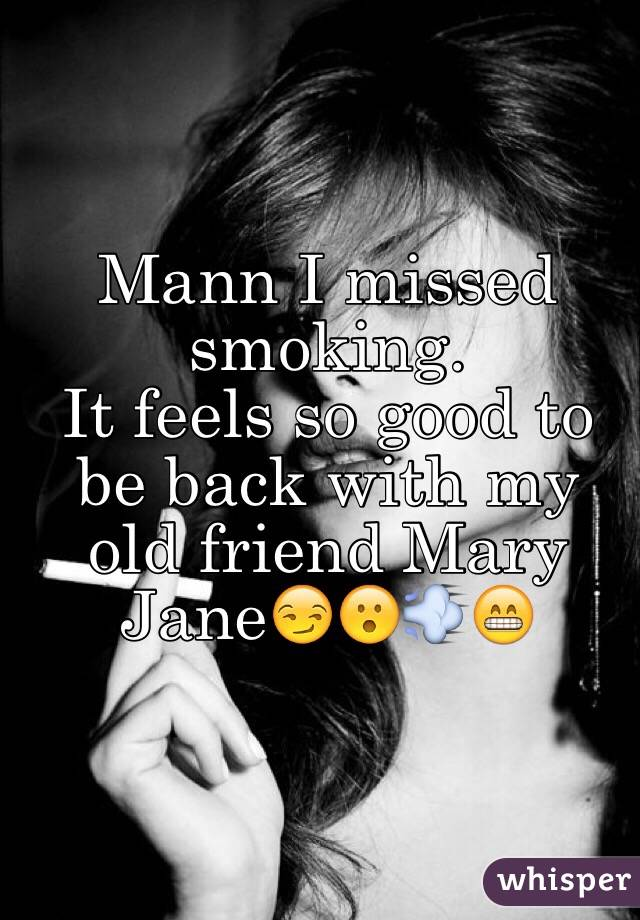 Mann I missed smoking.  It feels so good to be back with my old friend Mary Jane😏😮💨😁