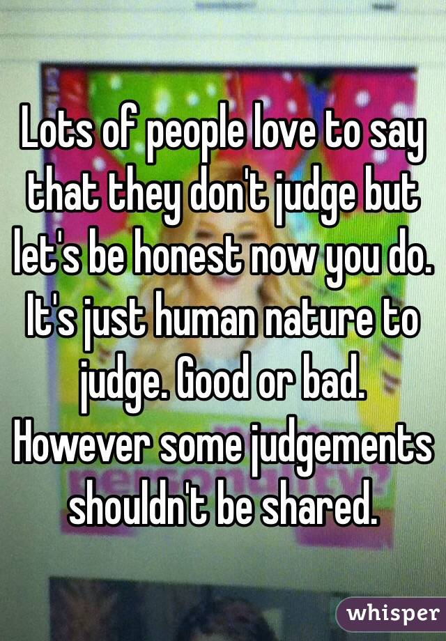 Lots of people love to say that they don't judge but let's be honest now you do. It's just human nature to judge. Good or bad. However some judgements shouldn't be shared.
