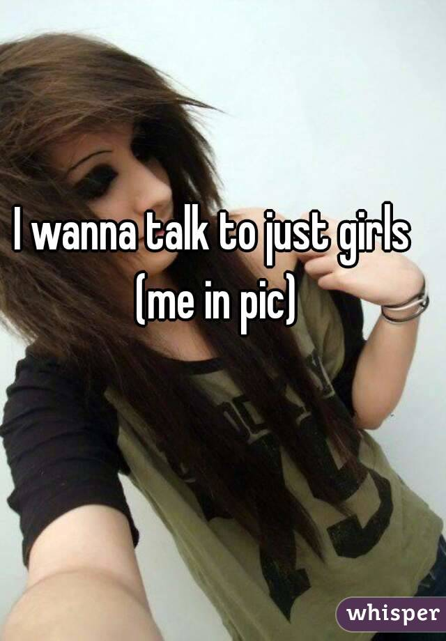 I wanna talk to just girls (me in pic)