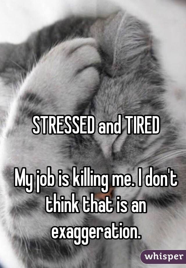 STRESSED and TIRED  My job is killing me. I don't think that is an exaggeration.
