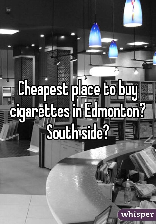 Cheapest place to buy cigarettes in Edmonton? South side?