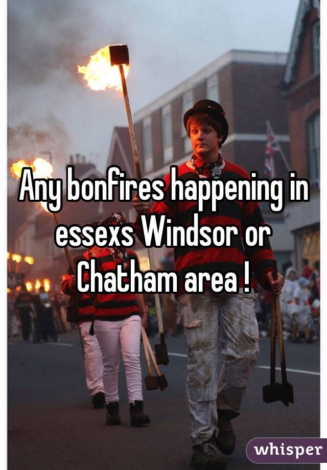Any bonfires happening in essexs Windsor or Chatham area !