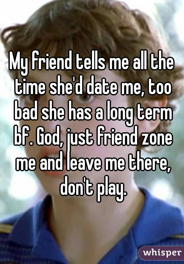 My friend tells me all the time she'd date me, too bad she has a long term bf. God, just friend zone me and leave me there, don't play.