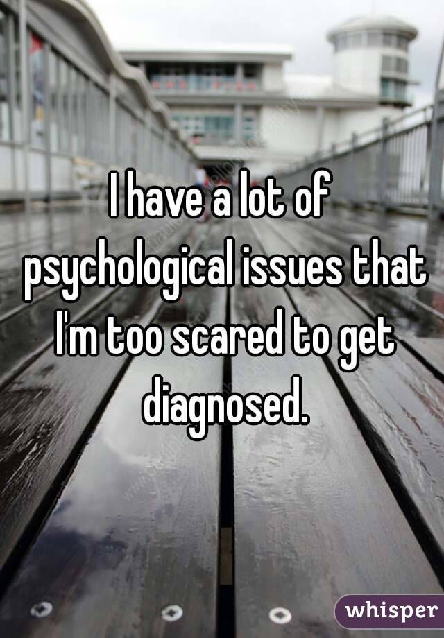 I have a lot of psychological issues that I'm too scared to get diagnosed.