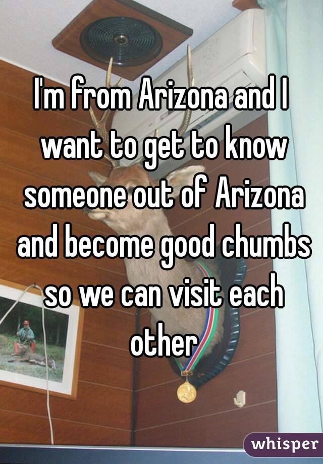 I'm from Arizona and I want to get to know someone out of Arizona and become good chumbs so we can visit each other
