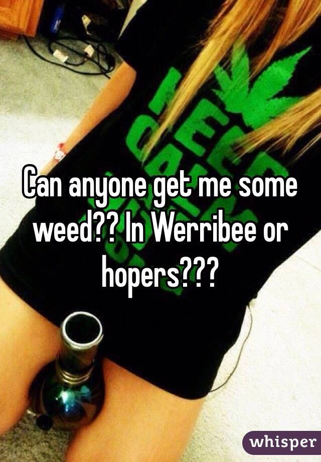Can anyone get me some weed?? In Werribee or hopers???
