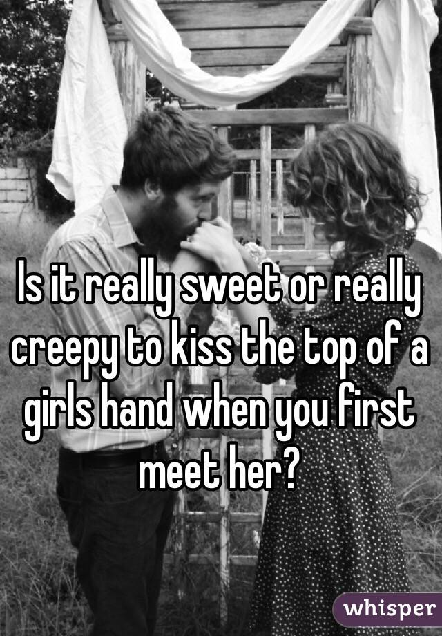 Is it really sweet or really creepy to kiss the top of a girls hand when you first meet her?