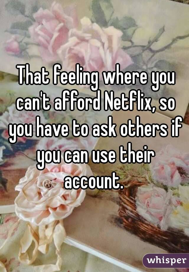 That feeling where you can't afford Netflix, so you have to ask others if you can use their account.
