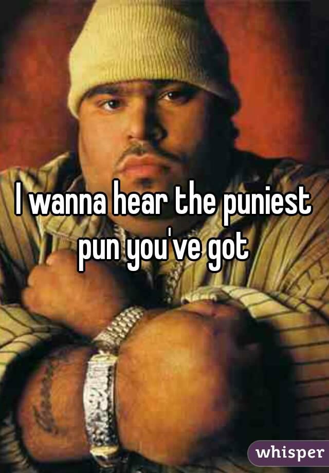 I wanna hear the puniest pun you've got