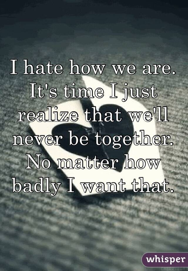 I hate how we are. It's time I just realize that we'll never be together. No matter how badly I want that.