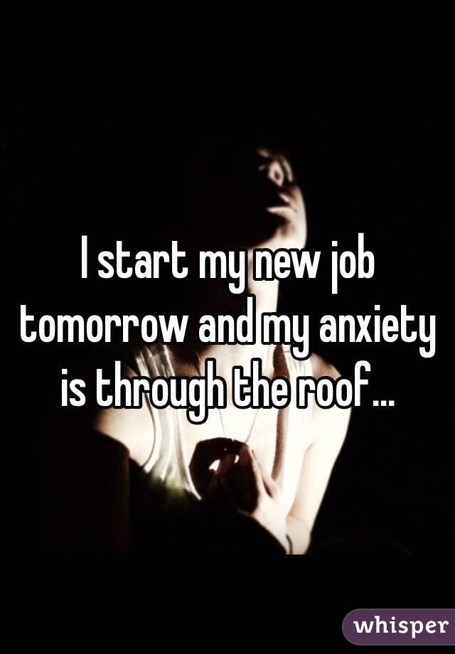 I start my new job tomorrow and my anxiety is through the roof...