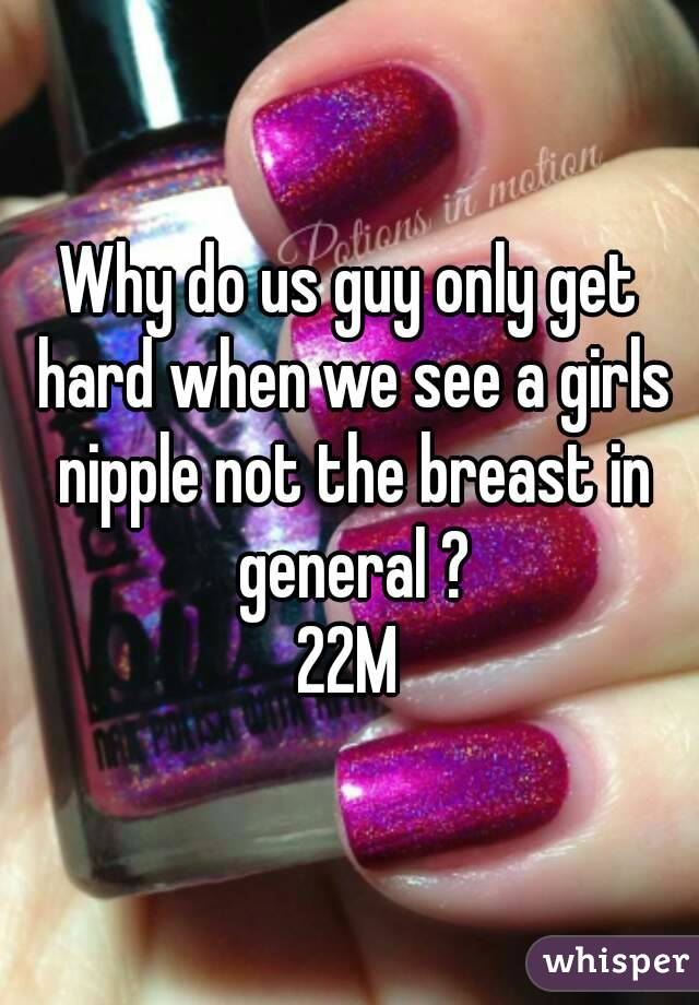 Why do us guy only get hard when we see a girls nipple not the breast in general ? 22M