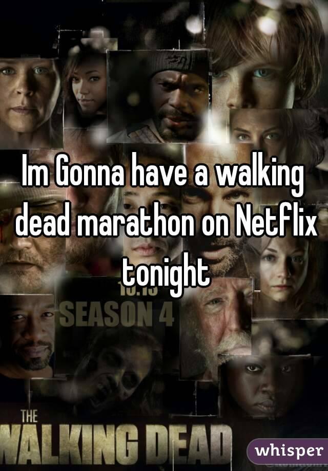 Im Gonna have a walking dead marathon on Netflix tonight