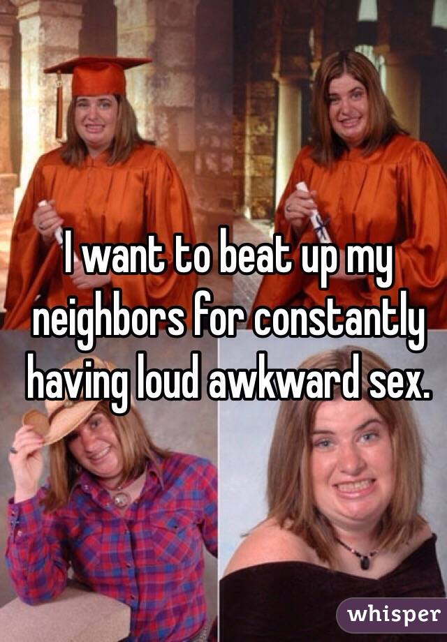 I want to beat up my neighbors for constantly having loud awkward sex.