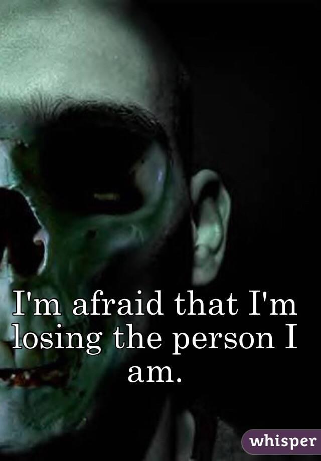 I'm afraid that I'm losing the person I am.
