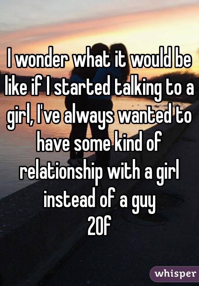 I wonder what it would be like if I started talking to a girl, I've always wanted to have some kind of relationship with a girl instead of a guy  20f