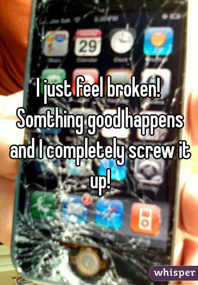 I just feel broken! Somthing good happens and I completely screw it up!