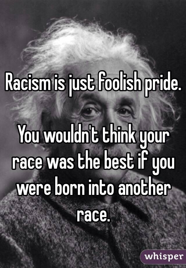 Racism is just foolish pride.   You wouldn't think your race was the best if you were born into another race.