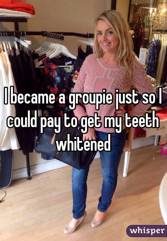 I became a groupie just so I could pay to get my teeth whitened