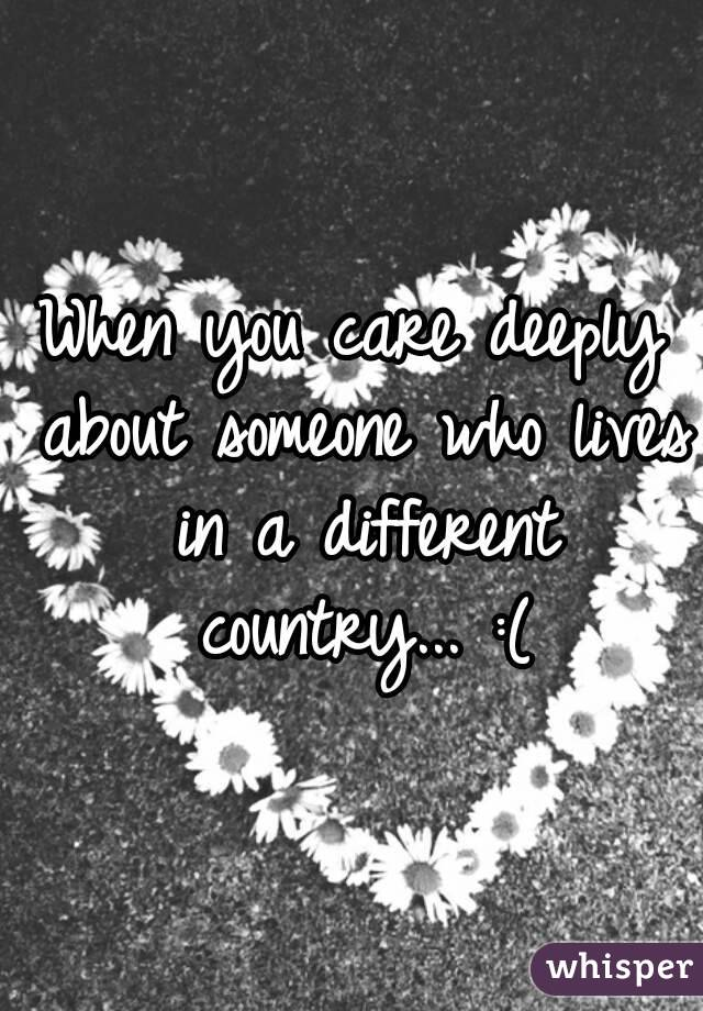 When you care deeply about someone who lives in a different country... :(