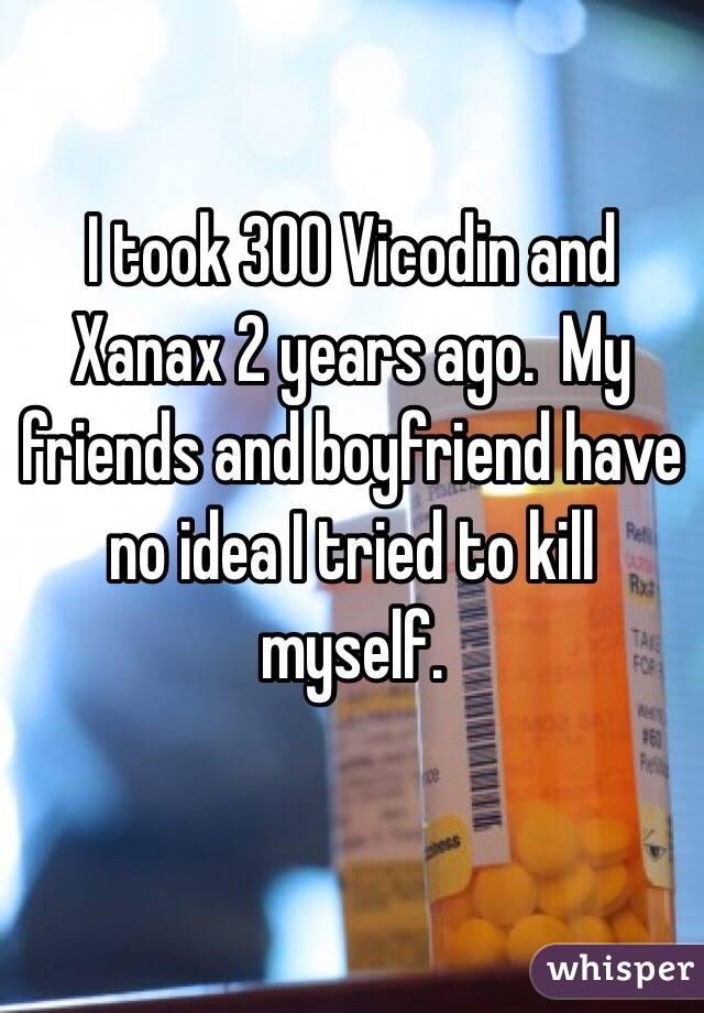 I took 300 Vicodin and Xanax 2 years ago.  My friends and boyfriend have no idea I tried to kill myself.