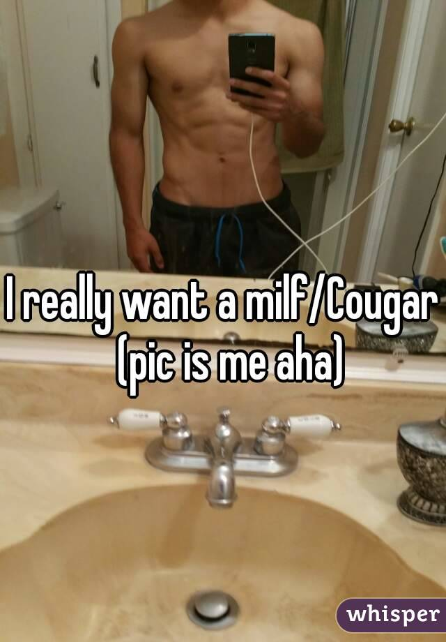 I really want a milf/Cougar  (pic is me aha)