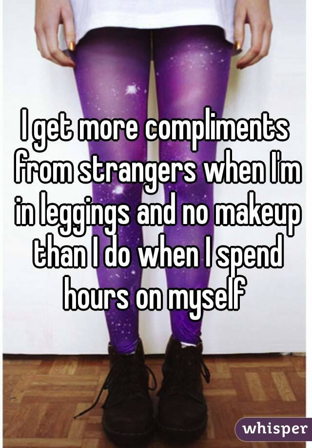 I get more compliments from strangers when I'm in leggings and no makeup than I do when I spend hours on myself