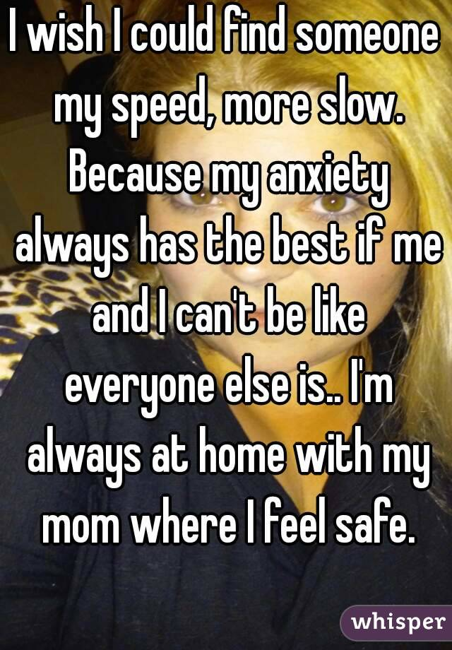 I wish I could find someone my speed, more slow. Because my anxiety always has the best if me and I can't be like everyone else is.. I'm always at home with my mom where I feel safe.