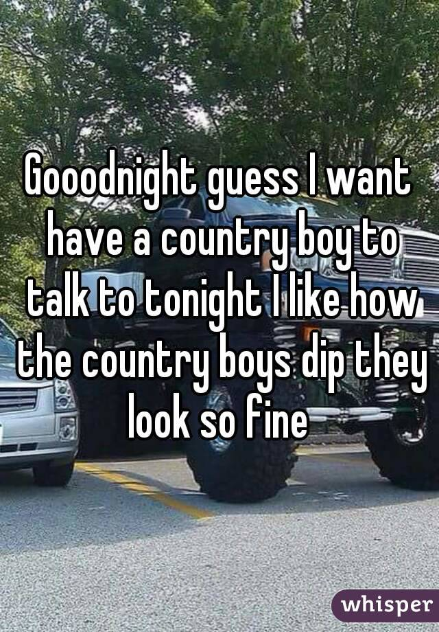 Gooodnight guess I want have a country boy to talk to tonight I like how the country boys dip they look so fine