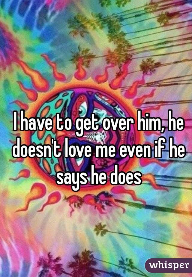 I have to get over him, he doesn't love me even if he says he does