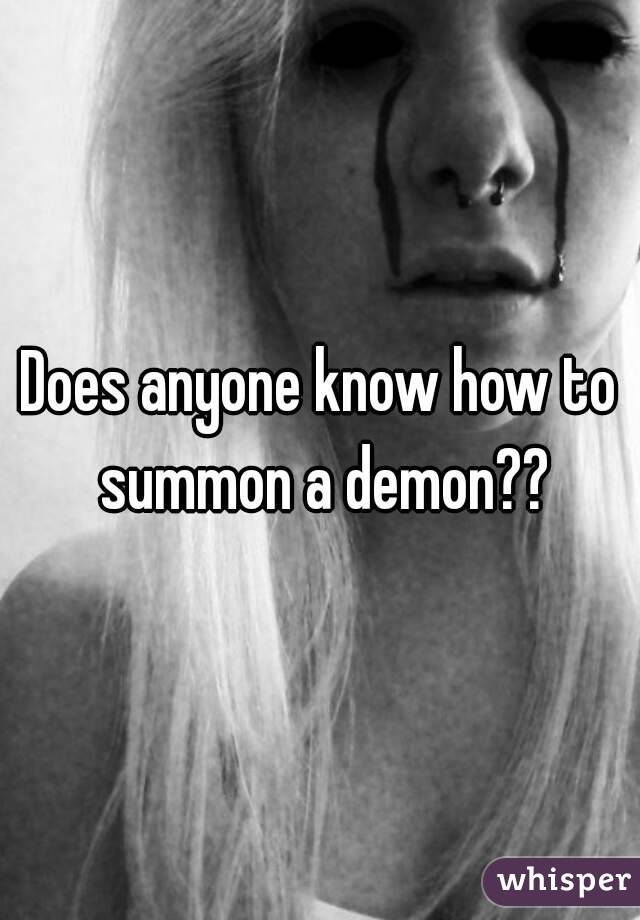 Does anyone know how to summon a demon??