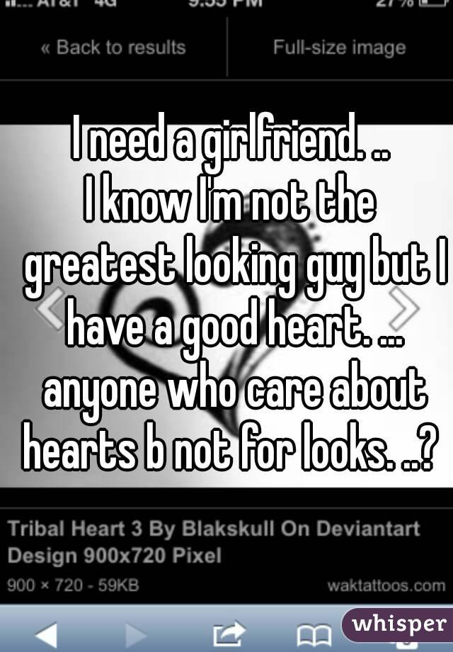 I need a girlfriend. .. I know I'm not the greatest looking guy but I have a good heart. ... anyone who care about hearts b not for looks. ..?