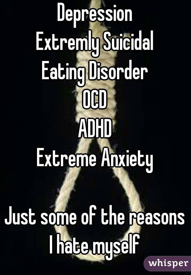 Depression Extremly Suicidal Eating Disorder OCD ADHD Extreme Anxiety  Just some of the reasons I hate myself