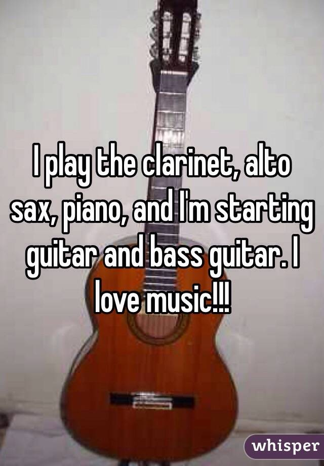 I play the clarinet, alto sax, piano, and I'm starting guitar and bass guitar. I love music!!!