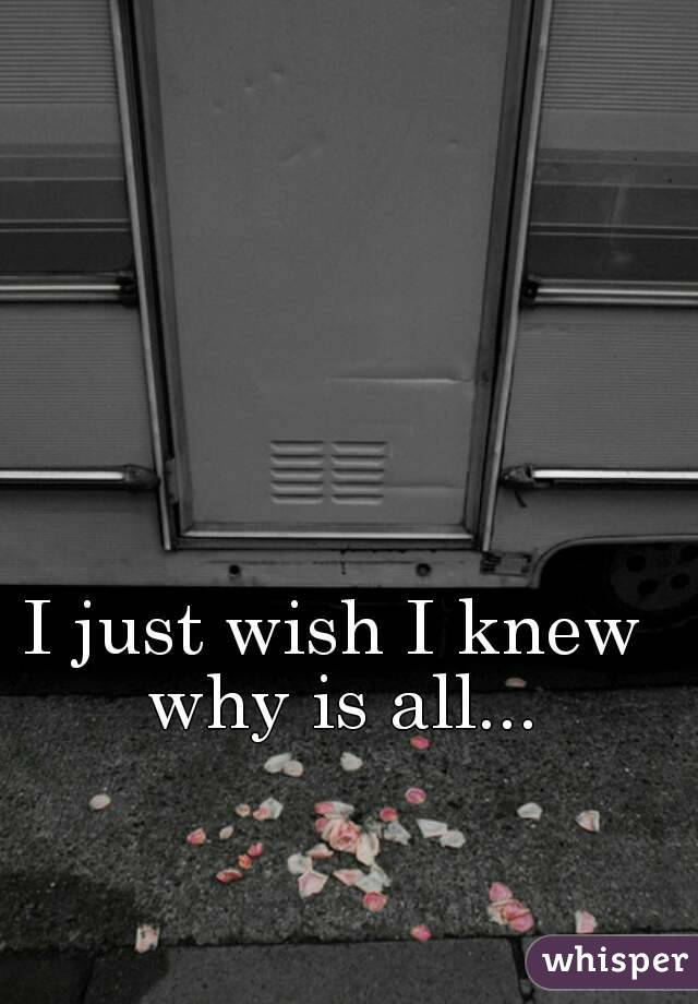 I just wish I knew why is all...