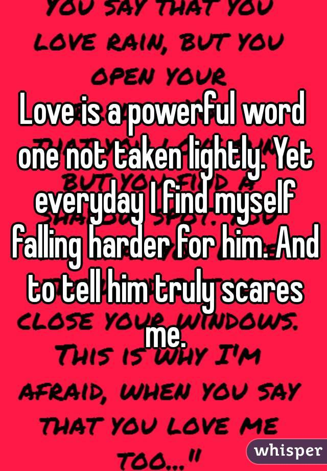 Love is a powerful word one not taken lightly. Yet everyday I find myself falling harder for him. And to tell him truly scares me.