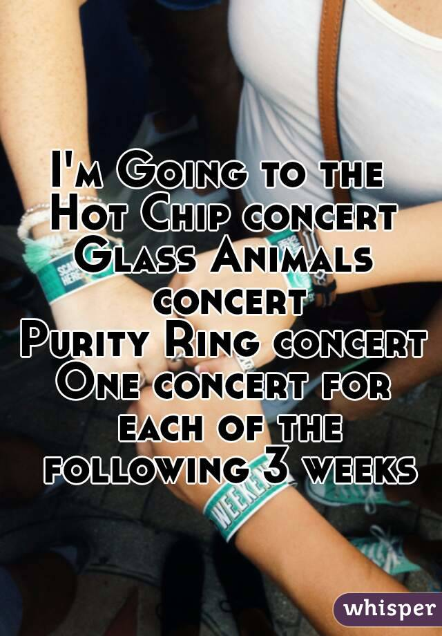 I'm Going to the  Hot Chip concert Glass Animals concert Purity Ring concert One concert for each of the following 3 weeks
