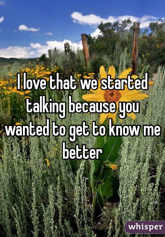 I love that we started talking because you wanted to get to know me better