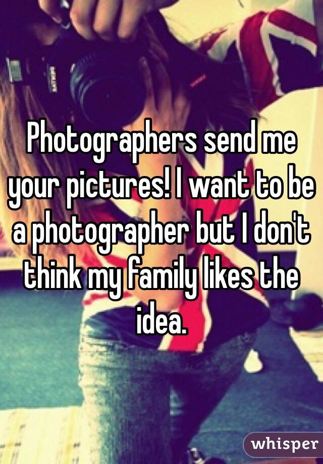 Photographers send me your pictures! I want to be a photographer but I don't think my family likes the idea.