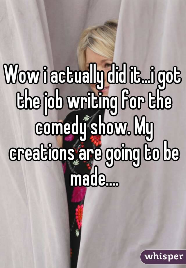 Wow i actually did it...i got the job writing for the comedy show. My creations are going to be made....