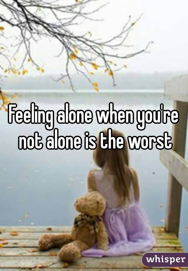 Feeling alone when you're not alone is the worst