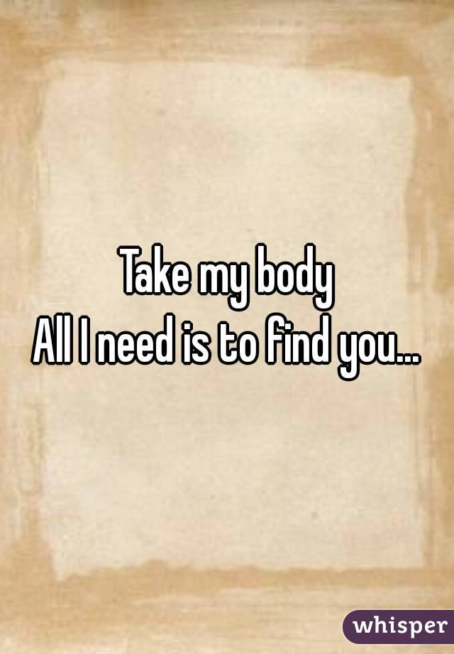 Take my body All I need is to find you...