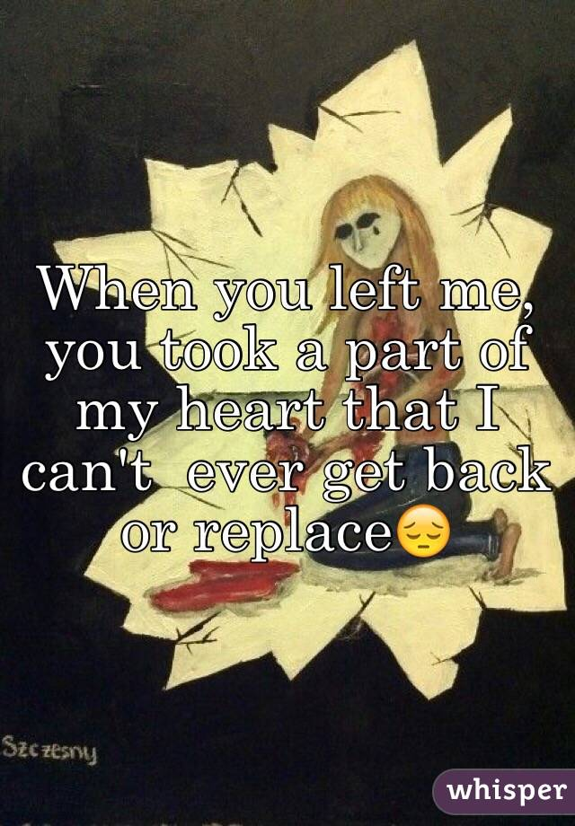 When you left me, you took a part of my heart that I can't  ever get back or replace😔